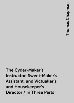The Cyder-Maker's Instructor, Sweet-Maker's Assistant, and Victualler's and Housekeeper's Director / In Three Parts, Thomas Chapman