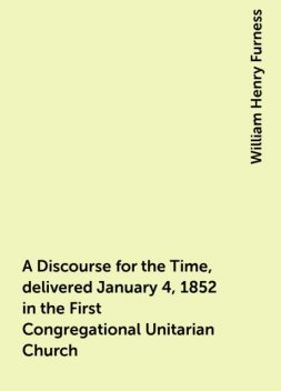 A Discourse for the Time, delivered January 4, 1852 in the First Congregational Unitarian Church, William Henry Furness