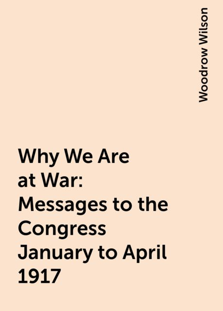 Why We Are at War : Messages to the Congress January to April 1917, Woodrow Wilson