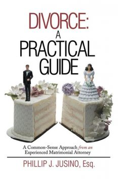 Divorce: A Practical Guide: A Common-Sense Approach from an Experienced Matrimonial Attorney, Esq, Phillip J.Jusino
