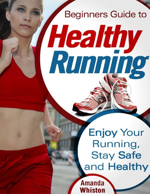 Beginners Guide to Healthy Running – Enjoy Your Running, Stay Safe and Healthy, Amanda Whiston