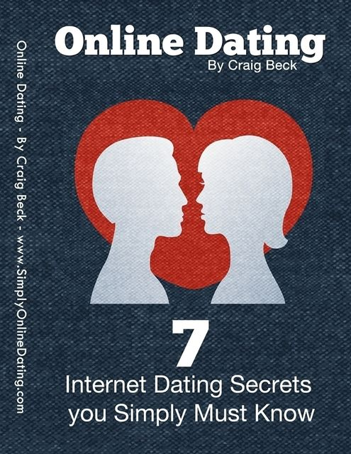 Online Dating: 7 Internet Dating Secrets You Simply Must Know, Craig Beck