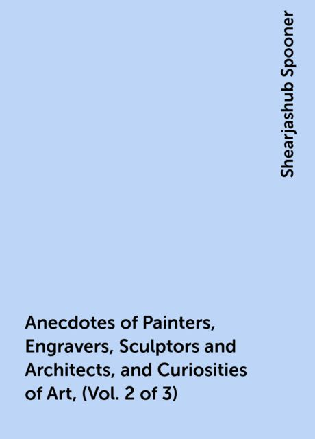 Anecdotes of Painters, Engravers, Sculptors and Architects, and Curiosities of Art, (Vol. 2 of 3), Shearjashub Spooner
