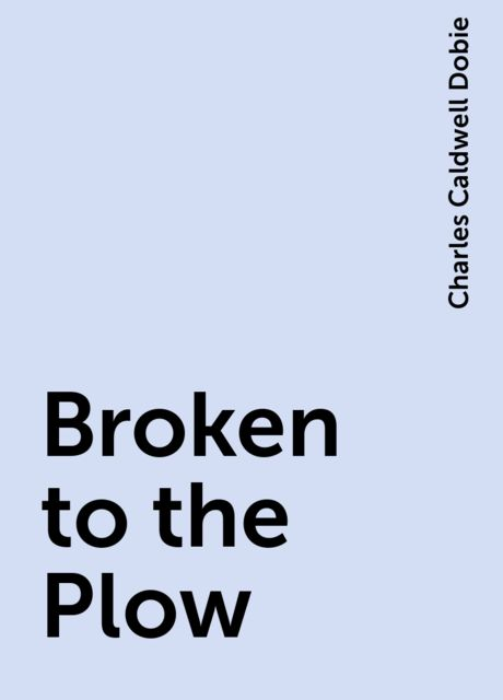 Broken to the Plow, Charles Caldwell Dobie