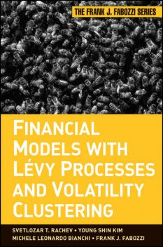 Financial Models with Levy Processes and Volatility Clustering, Frank J.Fabozzi, Svetlozar T.Rachev, Michele L.Bianchi, Young Shin Kim