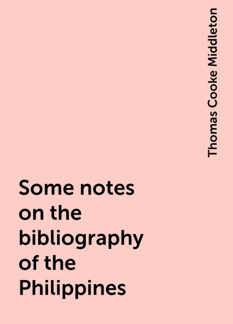 Some notes on the bibliography of the Philippines, Thomas Cooke Middleton