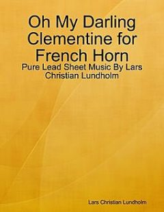 Oh My Darling Clementine for French Horn, Pure Lead Sheet Music by Lars Christian Lundholm, Lars Christian Lundholm