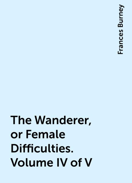 The Wanderer, or Female Difficulties. Volume IV of V, Frances Burney
