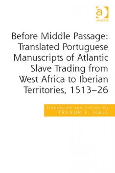 Before Middle Passage: Translated Portuguese Manuscripts of Atlantic Slave Trading from West Africa to Iberian Territories, 1513–26, Trevor P.Hall
