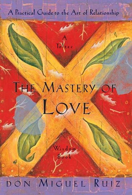 The Mastery of Love (A Practical Guide to the Art of Relationship) (A Toltec Wisdom Book), Don Miguel Ruiz