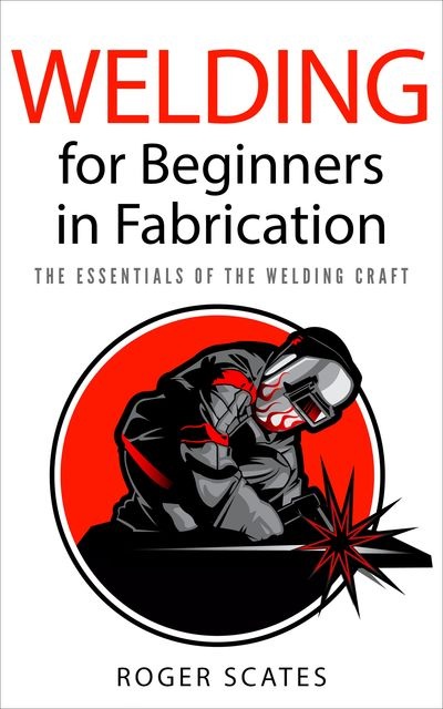 Welding for Beginners in Fabrication, Roger Scates