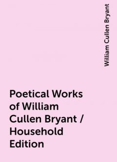 Poetical Works of William Cullen Bryant / Household Edition, William Cullen Bryant