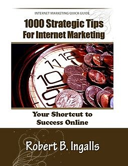 1000 Strategic Tips for Internet Marketing: Your Shortcut to Success Online, Robert B.Ingalls
