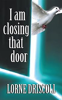 I Am Closing That Door: This is a story of trauma and beyond, Lorne S Driscoll