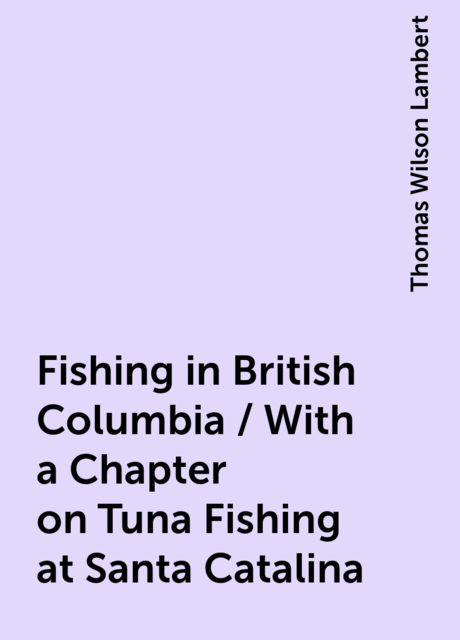 Fishing in British Columbia / With a Chapter on Tuna Fishing at Santa Catalina, Thomas Wilson Lambert