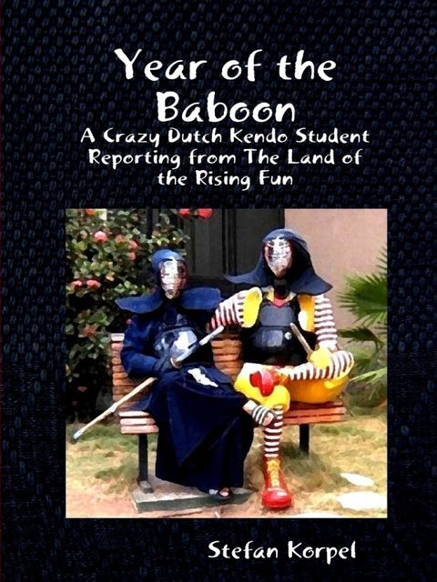 Year of the Baboon : A Crazy Dutch Kendo Student Reporting From The Land Of The Rising Fun, Stefan Korpel