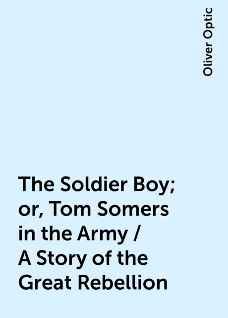 The Soldier Boy; or, Tom Somers in the Army / A Story of the Great Rebellion, Oliver Optic