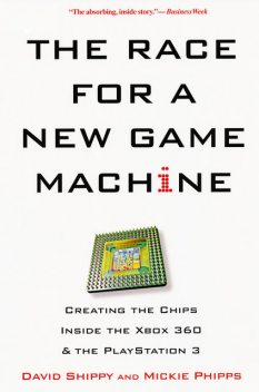 The Race for a New Game Machine: Creating the Chips Inside the Xbox 360 and the Playstation 3, David Shippy, Mickie Phipps
