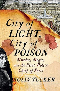 City of Light, City of Poison: Murder, Magic, and the First Police Chief of Paris, Holly Tucker