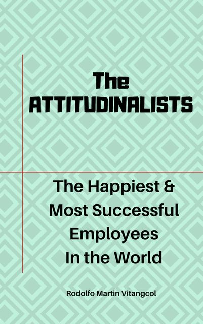 The ATTITUDINALISTS: The Happiest & Most Successful Employees In the World, Rodolfo Martin Vitangcol