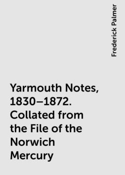 Yarmouth Notes, 1830–1872. Collated from the File of the Norwich Mercury, Frederick Palmer