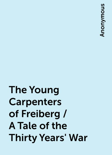 The Young Carpenters of Freiberg / A Tale of the Thirty Years' War,
