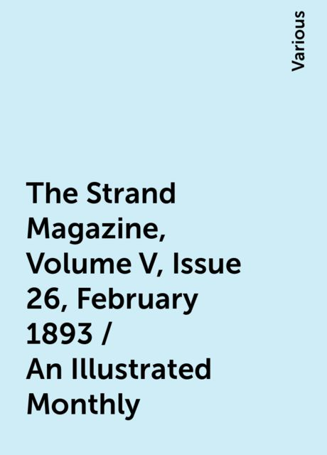 The Strand Magazine, Volume V, Issue 26, February 1893 / An Illustrated Monthly, Various