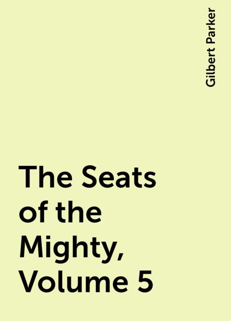 The Seats of the Mighty, Volume 5, Gilbert Parker