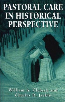 Pastoral Care in Historical Perspective, William A. Clebsch