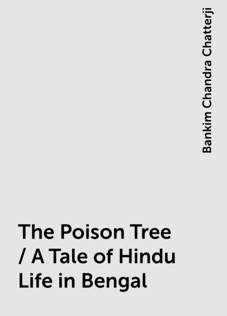 The Poison Tree / A Tale of Hindu Life in Bengal, Bankim Chandra Chatterji