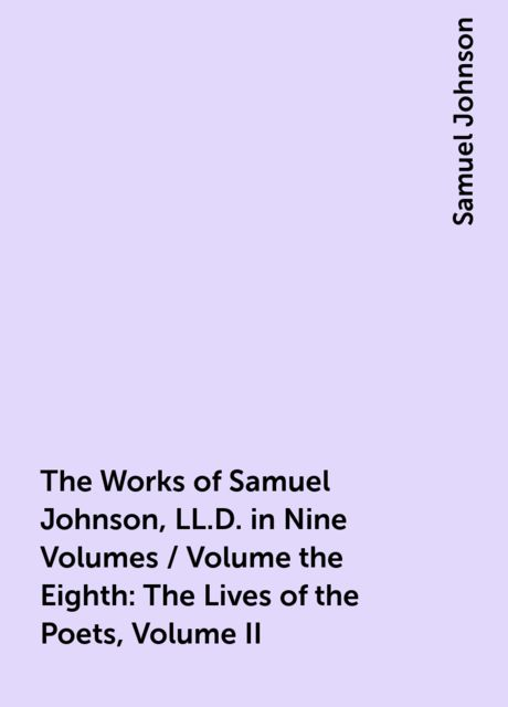 The Works of Samuel Johnson, LL.D. in Nine Volumes / Volume the Eighth: The Lives of the Poets, Volume II, Samuel Johnson