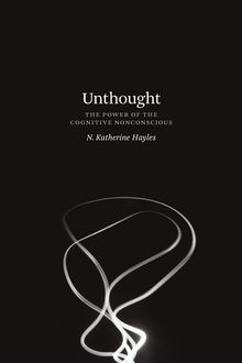 Unthought: The Power of the Cognitive Nonconscious, N. Katherine Hayles