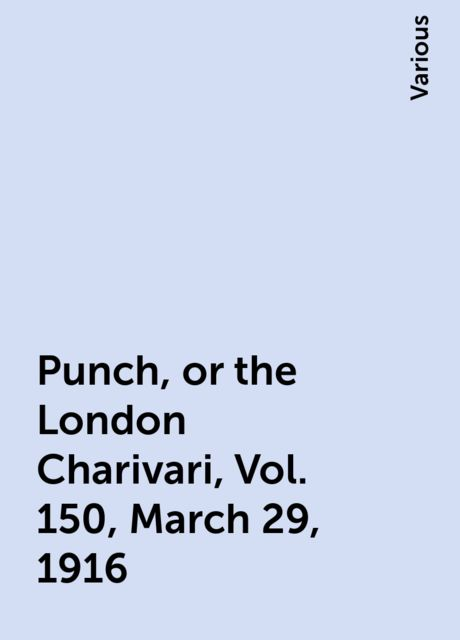 Punch, or the London Charivari, Vol. 150, March 29, 1916, Various