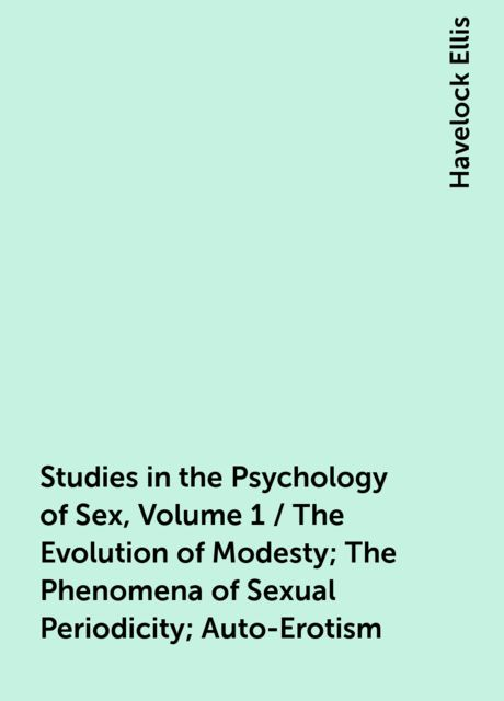 Studies in the Psychology of Sex, Volume 1 / The Evolution of Modesty; The Phenomena of Sexual Periodicity; Auto-Erotism, Havelock Ellis
