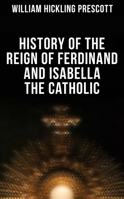History of the Reign of Ferdinand and Isabella the Catholic, William Hickling Prescott