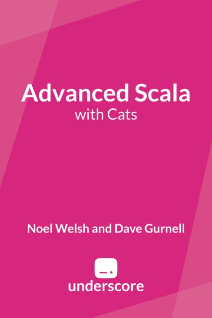 Advanced Scala, Dave Gurnell, Noel Welsh
