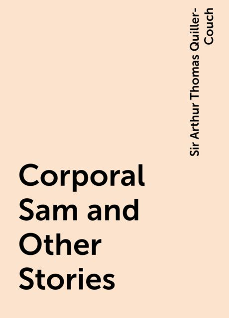 Corporal Sam and Other Stories, Sir Arthur Thomas Quiller-Couch