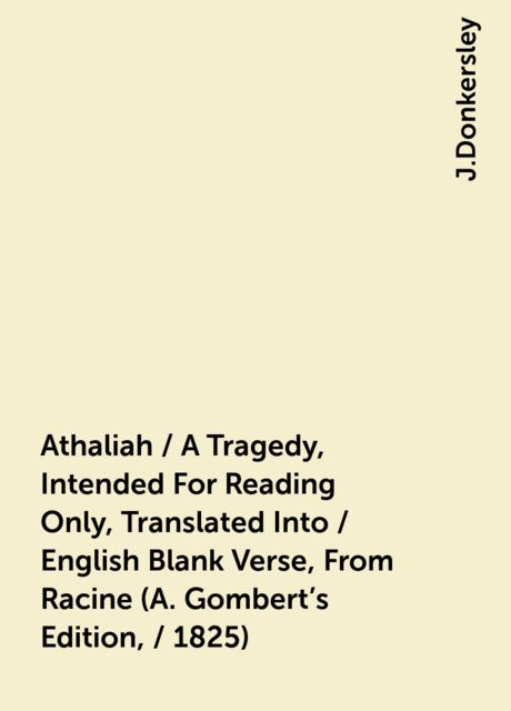 Athaliah / A Tragedy, Intended For Reading Only, Translated Into / English Blank Verse, From Racine (A. Gombert's Edition, / 1825), J.Donkersley