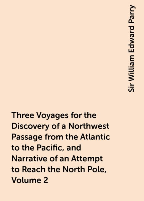 Three Voyages for the Discovery of a Northwest Passage from the Atlantic to the Pacific, and Narrative of an Attempt to Reach the North Pole, Volume 2, Sir William Edward Parry