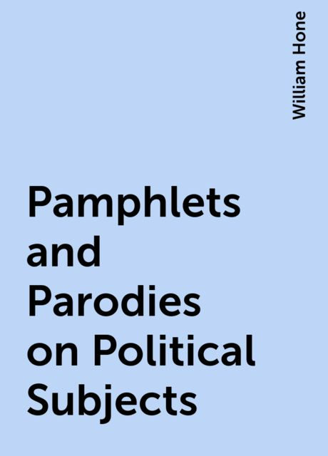 Pamphlets and Parodies on Political Subjects, William Hone