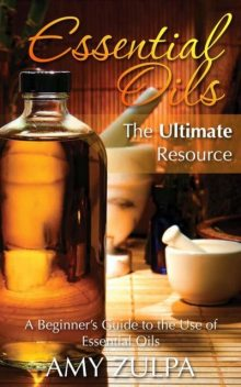 Essential Oils – The Ultimate Resource, Amy Zulpa