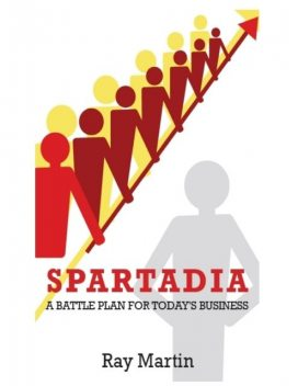 Spartadia: A Battle Plan for Today's Business, Ray Martin