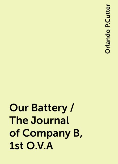 Our Battery / The Journal of Company B, 1st O.V.A, Orlando P.Cutter