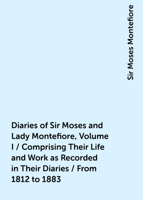 Diaries of Sir Moses and Lady Montefiore, Volume I / Comprising Their Life and Work as Recorded in Their Diaries / From 1812 to 1883, Sir Moses Montefiore