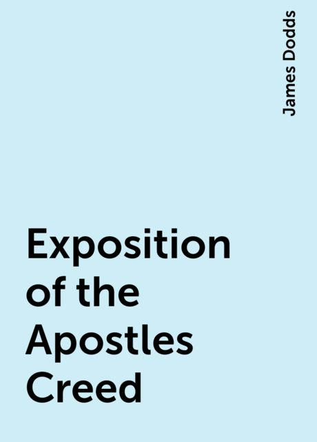 Exposition of the Apostles Creed, James Dodds