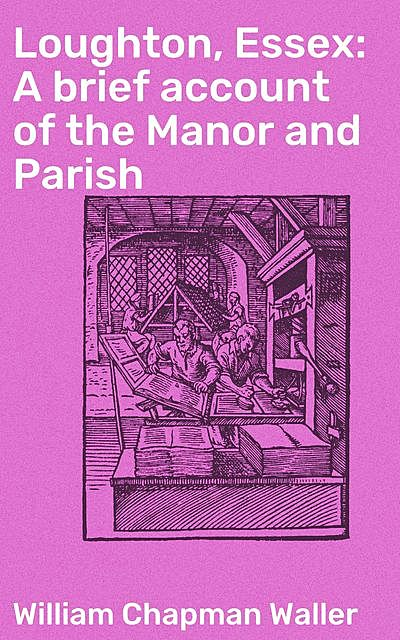 Loughton, Essex: A brief account of the Manor and Parish, William Chapman Waller