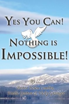 Yes You Can! Nothing is Impossible, Emilie Gatton, Pastor Helen Cambra, Vicky Grainger