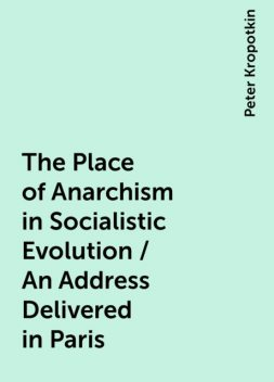 The Place of Anarchism in Socialistic Evolution / An Address Delivered in Paris, Peter Kropotkin