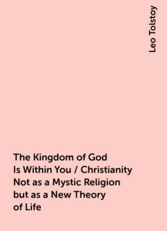 The Kingdom of God Is Within You / Christianity Not as a Mystic Religion but as a New Theory of Life, Leo Tolstoy