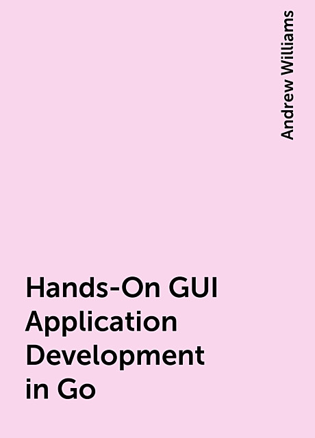 Hands-On GUI Application Development in Go, Andrew Williams